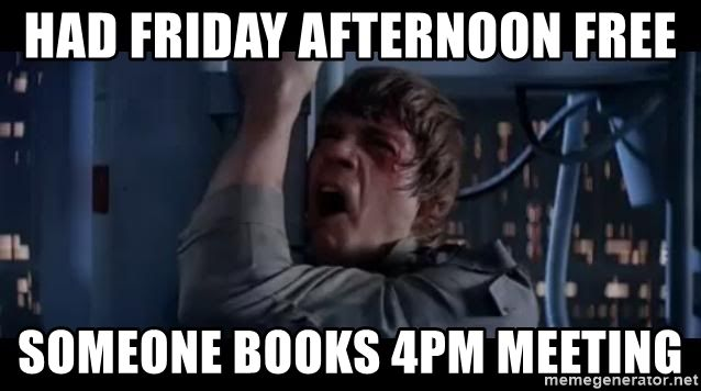 had-friday-afternoon-free-someone-books-4pm-meeting.jpg